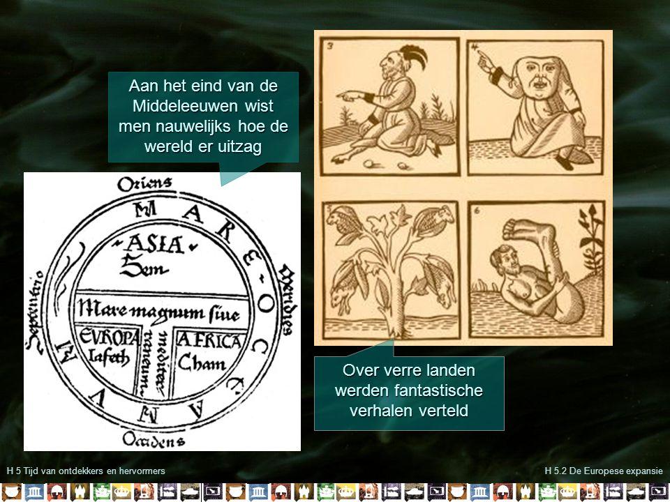 H 5 Tijd van ontdekkers en hervormersH 5.2 De Europese expansie Aan het eind van de Middeleeuwen wist men nauwelijks hoe de wereld er uitzag Over verr