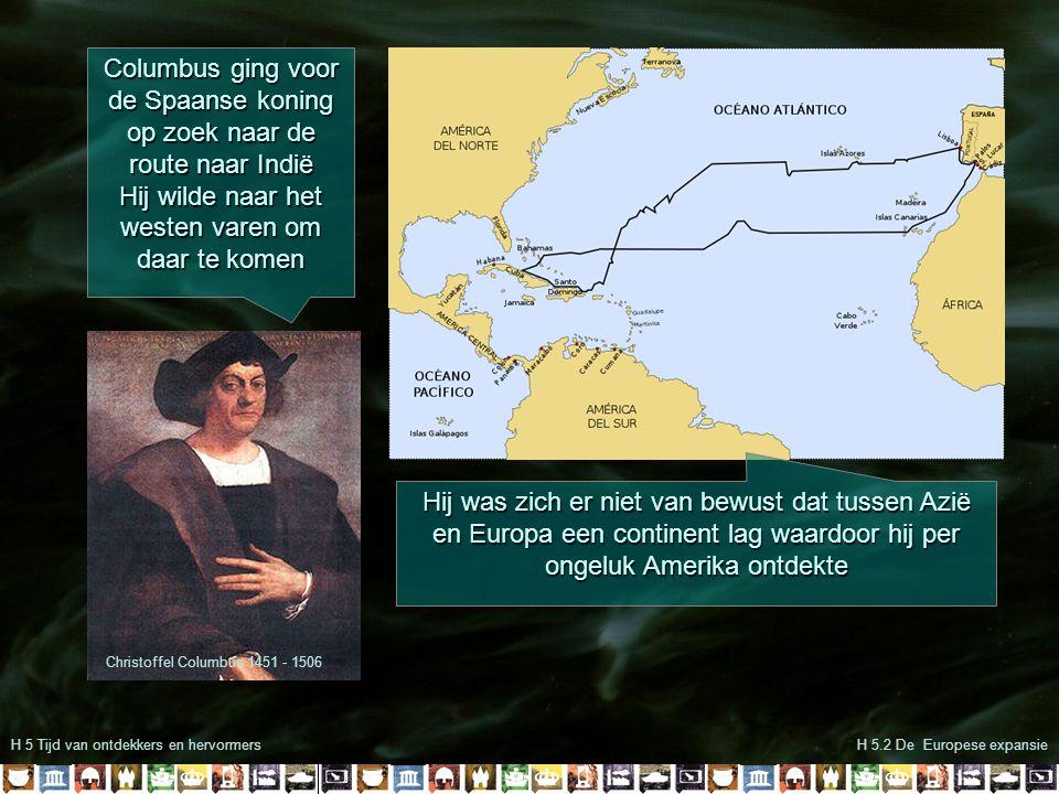 H 5 Tijd van ontdekkers en hervormersH 5.2 De Europese expansie Christoffel Columbus 1451 - 1506 Columbus ging voor de Spaanse koning op zoek naar de