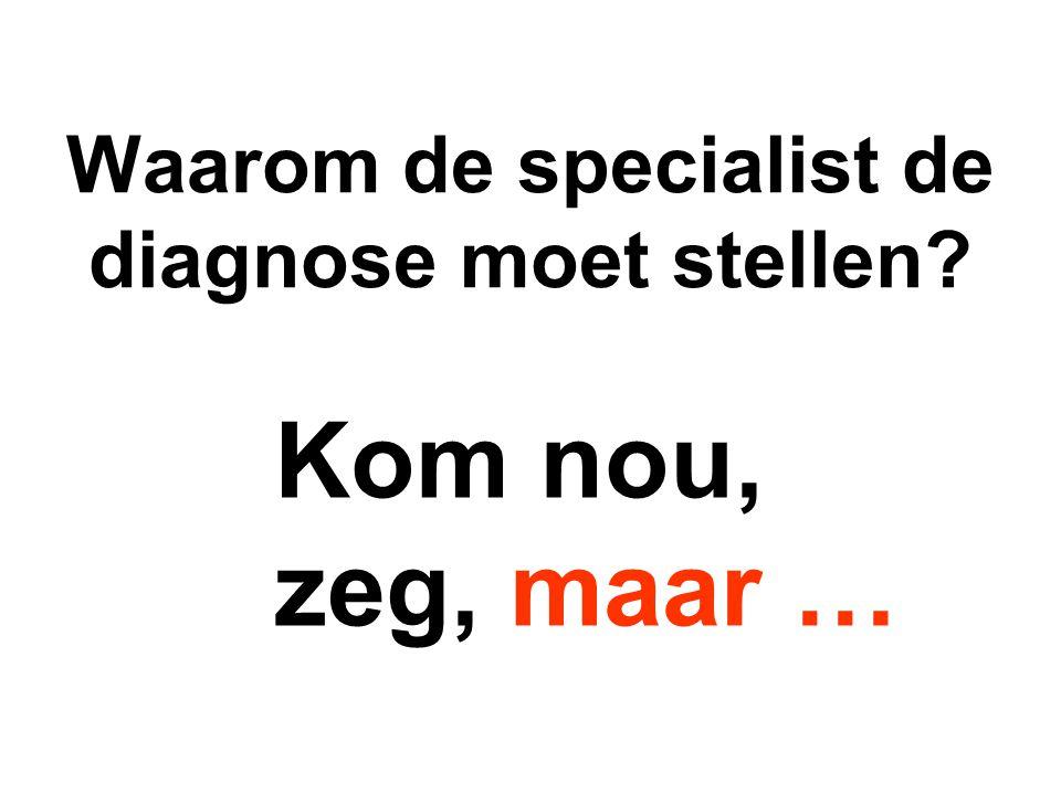 Waarom de specialist de diagnose moet stellen? Kom nou, zeg, maar …