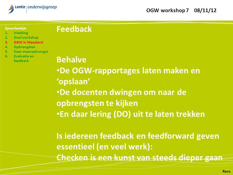 Feedback Rens Spoorboekje 1.Inleiding 2.Doel workshop 3.OGW in Maasland 4.Opbrengsten 5.Naar meeropbrengst 6.Evaluatie en feedback Behalve • De OGW-rapportages laten maken en 'opslaan' • De docenten dwingen om naar de opbrengsten te kijken • En daar lering (DO) uit te laten trekken Is iedereen feedback en feedforward geven essentieel (en veel werk): Checken is een kunst van steeds dieper gaan OGW workshop 7 08/11/12