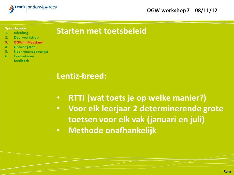 Starten met toetsbeleid Rens Spoorboekje 1.Inleiding 2.Doel workshop 3.OGW in Maasland 4.Opbrengsten 5.Naar meeropbrengst 6.Evaluatie en feedback Lentiz-breed: • RTTI (wat toets je op welke manier ) • Voor elk leerjaar 2 determinerende grote toetsen voor elk vak (januari en juli) • Methode onafhankelijk OGW workshop 7 08/11/12