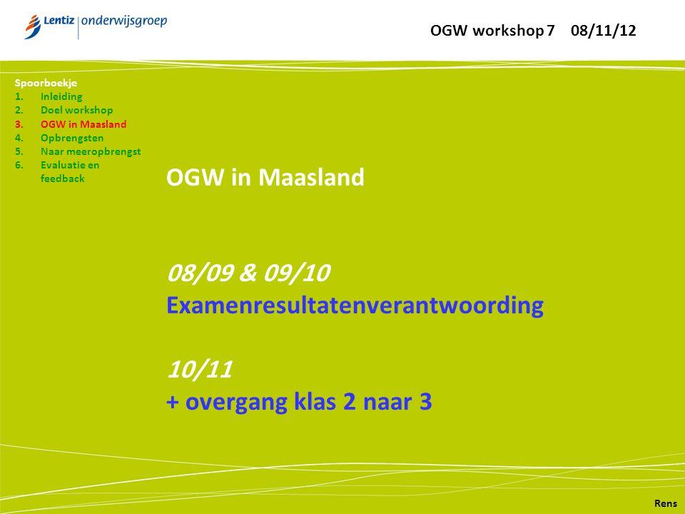 OGW in Maasland 08/09 & 09/10 Examenresultatenverantwoording 10/11 + overgang klas 2 naar 3 Rens Spoorboekje 1.Inleiding 2.Doel workshop 3.OGW in Maasland 4.Opbrengsten 5.Naar meeropbrengst 6.Evaluatie en feedback OGW workshop 7 08/11/12