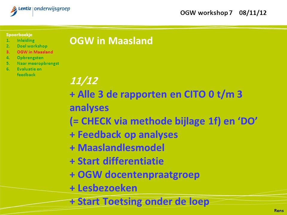 OGW in Maasland 11/12 + Alle 3 de rapporten en CITO 0 t/m 3 analyses (= CHECK via methode bijlage 1f) en 'DO' + Feedback op analyses + Maaslandlesmodel + Start differentiatie + OGW docentenpraatgroep + Lesbezoeken + Start Toetsing onder de loep Rens Spoorboekje 1.Inleiding 2.Doel workshop 3.OGW in Maasland 4.Opbrengsten 5.Naar meeropbrengst 6.Evaluatie en feedback OGW workshop 7 08/11/12