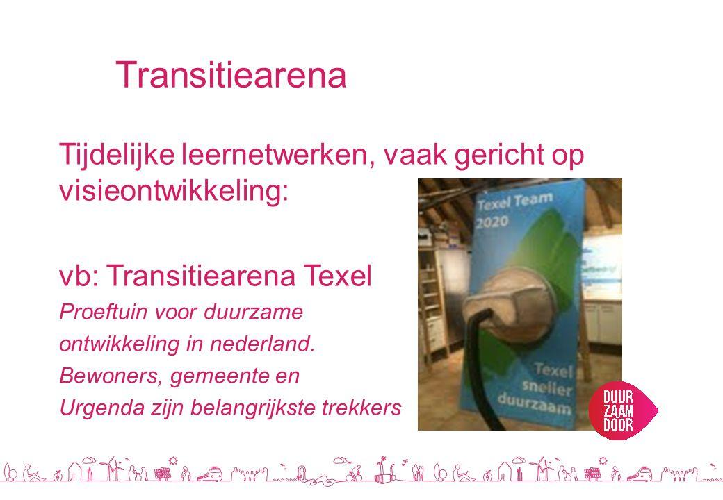 Transitiearena Tijdelijke leernetwerken, vaak gericht op visieontwikkeling: vb: Transitiearena Texel Proeftuin voor duurzame ontwikkeling in nederland.