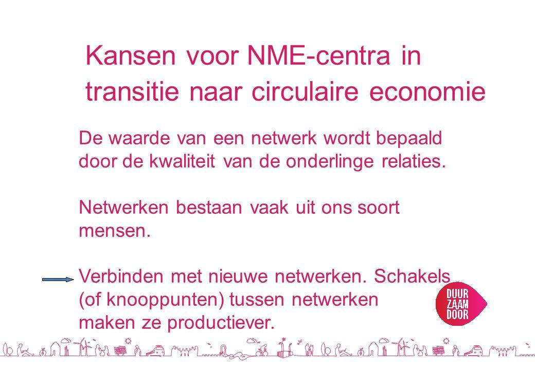 Kansen voor NME-centra in transitie naar circulaire economie De waarde van een netwerk wordt bepaald door de kwaliteit van de onderlinge relaties.