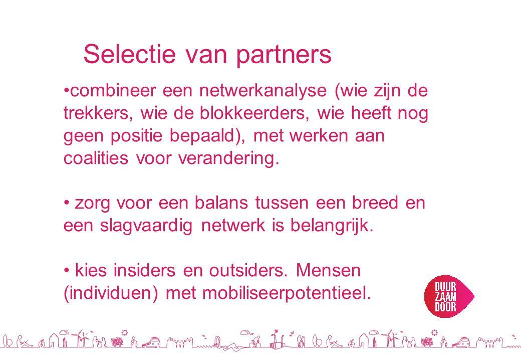 Selectie van partners •combineer een netwerkanalyse (wie zijn de trekkers, wie de blokkeerders, wie heeft nog geen positie bepaald), met werken aan coalities voor verandering.