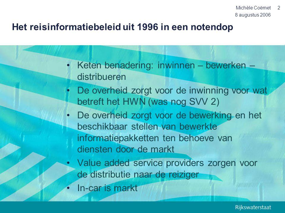 8 augustus 2006 Michèle Coëmet3 Het reisinformatiebeleid uit 1996: de resultaten (1) •Verkeersgegevens uit ca1000 km verkeerssignalering en ca 1000 km monitoringsysteem worden bewerkt tot informatie pakketten en beschikbaar gesteld aan marktpartijen •De TIC (traffic Information Centre) is gebouwd en later geïntegreerd met de landelijke verkeersmanagement centrale: het Verkeerscentrum Nederland (VCNL) •RDS-TMC is in Nederland in de lucht conform Europese afspraken om dynamische navigatie mogelijk te maken