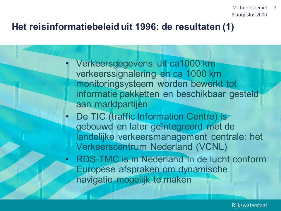 8 augustus 2006 Michèle Coëmet4 Het reisinformatiebeleid uit 1996: de resultaten (2) •Circa 15 service providers zijn actief (+ doorlevering) •Circa 100 DRIP's zijn operationeel op het HWN •Onderzoek en pilots: stimulering innovatie en/of marktwerking (bv Prelude, Intermezzo, Meervoudig Monitoring Concept, Route Compas, AIDA, gebruikersonderzoeken)