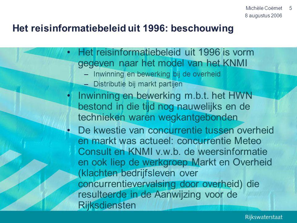 8 augustus 2006 Michèle Coëmet6 Het reisinformatiebeleid anno nu (1) •Nieuwe technieken: mobiele inwintechnieken, meer navigatiesystemen in-car en mobiel •De markt kan ook de inwinning verzorgen en kunnen overheden verkeersdata gaan kopen •De Nota Mobiliteit: betrouwbare en acceptabele reistijden van deur tot deur •Van deur tot deur: niet alleen HWN maar een veel grotere wegennetwerk •Niet alleen RWS maar vele wegbeheerders •Vele marktpartijen over de hele IBD keten •Van filelengte naar actuele reistijden naar verwachte reistijden (innovatie nodig) •De commissie Nouwen •De EU richtlijn hergebruik van overheidsinfo