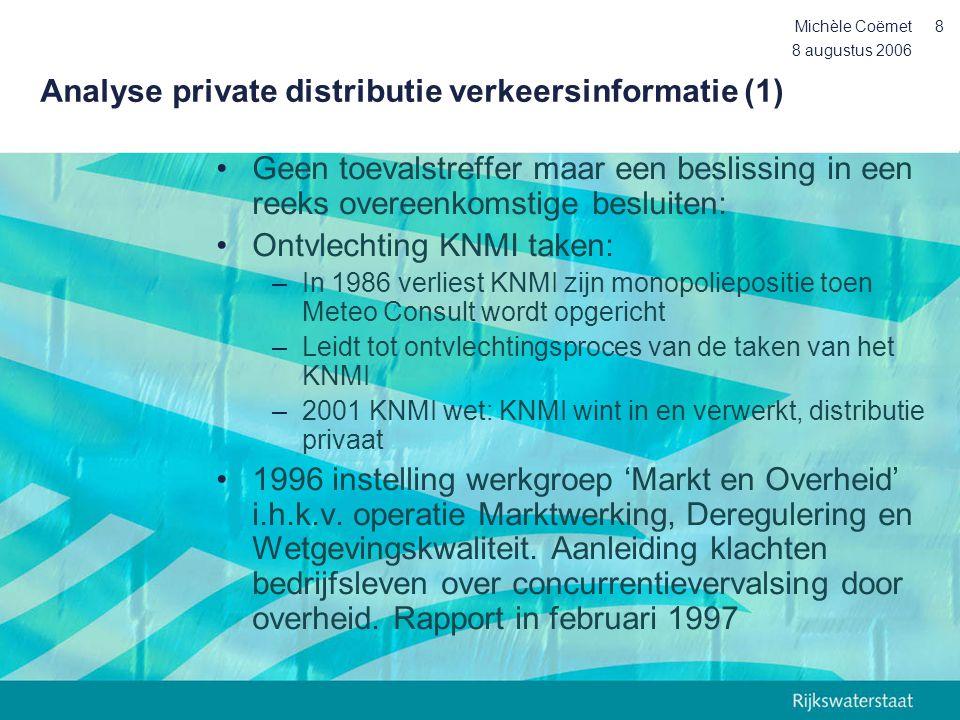 8 augustus 2006 Michèle Coëmet9 Analyse private distributie verkeersinformatie (2) •Leidt tot de de aanwijzingen voor de rijksdiensten (mei 1998): de overheid levert niet wat door anderen wordt geleverd of kan worden geleverd •Wet Markt en Overheid geldend voor alle overheden is teruggetrokken om vorm redenen (niet om inhoud) •In 1991 wordt OVR (nu Reisinformatiegroep / OV 9292) opgericht door gezamenlijke OV- bedrijven, in samenwerking met V&W.
