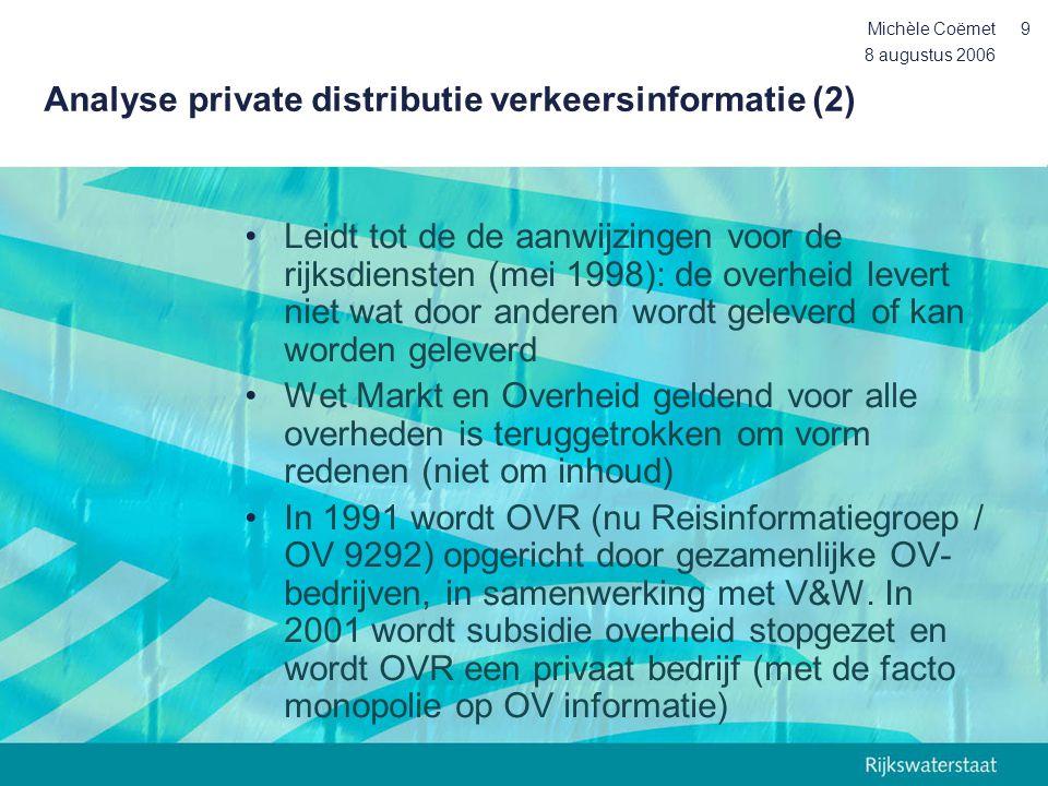 8 augustus 2006 Michèle Coëmet10 Analyse private distributie verkeersinformatie (3) •In dit perspectief is het reisinformatiebeleid geen uitzondering maar past in dit proces van privatisering van de distributie van informatie.