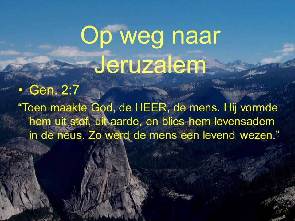 Op weg naar Jeruzalem •Gen.2:7 Toen maakte God, de HEER, de mens.