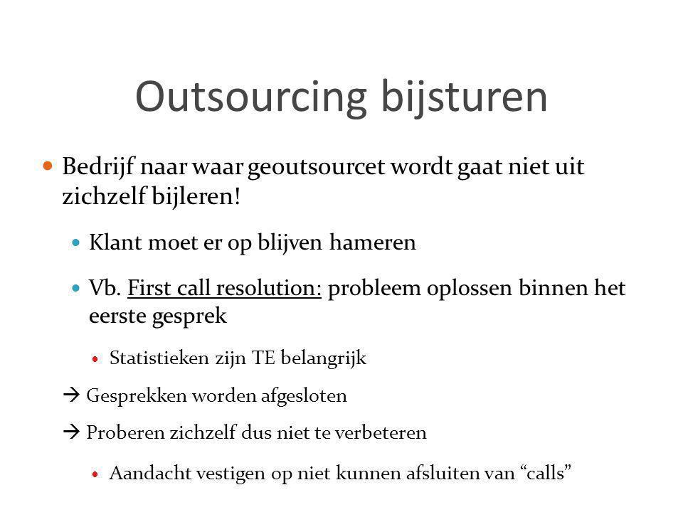 Outsourcing bijsturen  Bedrijf naar waar geoutsourcet wordt gaat niet uit zichzelf bijleren!  Klant moet er op blijven hameren  Vb. First call reso