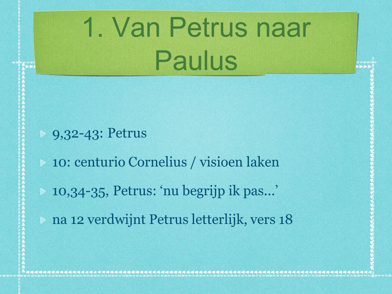 1. Van Petrus naar Paulus 9,32-43: Petrus 10: centurio Cornelius / visioen laken 10,34-35, Petrus: 'nu begrijp ik pas...' na 12 verdwijnt Petrus lette