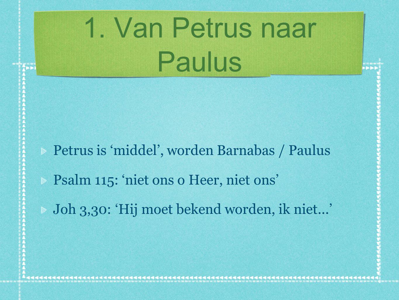 1. Van Petrus naar Paulus Petrus is 'middel', worden Barnabas / Paulus Psalm 115: 'niet ons o Heer, niet ons' Joh 3,30: 'Hij moet bekend worden, ik ni