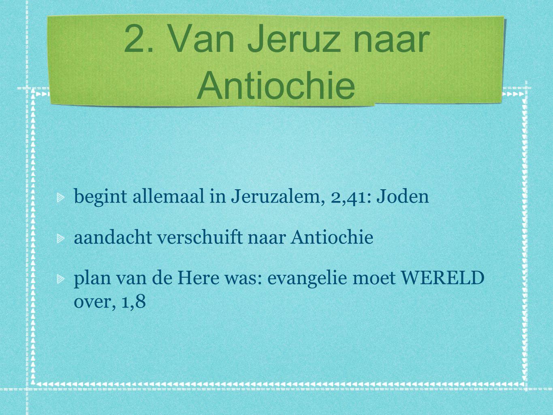 2. Van Jeruz naar Antiochie begint allemaal in Jeruzalem, 2,41: Joden aandacht verschuift naar Antiochie plan van de Here was: evangelie moet WERELD o