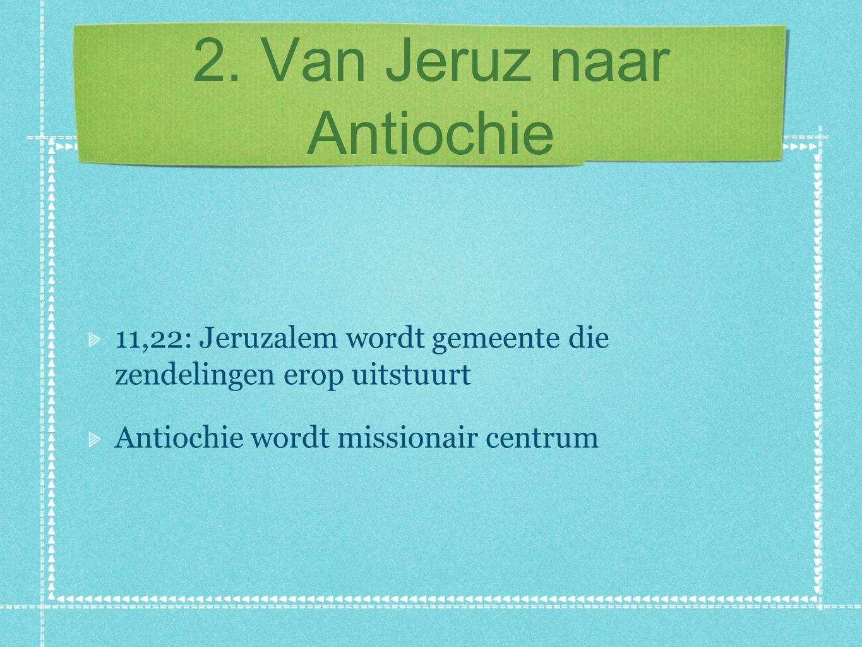 2. Van Jeruz naar Antiochie 11,22: Jeruzalem wordt gemeente die zendelingen erop uitstuurt Antiochie wordt missionair centrum