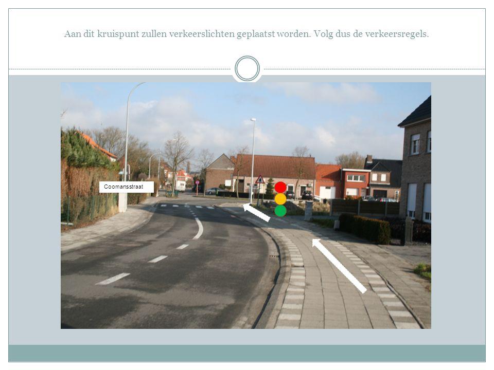 Aan dit kruispunt zullen verkeerslichten geplaatst worden. Volg dus de verkeersregels. Coomansstraat