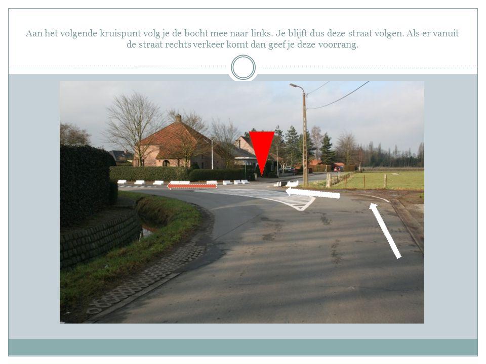 Aan het volgende kruispunt volg je de bocht mee naar links. Je blijft dus deze straat volgen. Als er vanuit de straat rechts verkeer komt dan geef je
