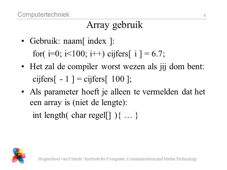 Computertechniek Hogeschool van Utrecht / Institute for Computer, Communication and Media Technology 6 Array gebruik •Gebruik: naam[ index ]: for( i=0; i<100; i++) cijfers[ i ] = 6.7; •Het zal de compiler worst wezen als jij dom bent: cijfers[ - 1 ] = cijfers[ 100 ]; •Als parameter hoeft je alleen te vermelden dat het een array is (niet de lengte): int length( char regel[] ){ … }