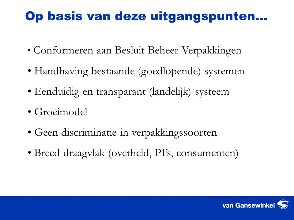 Op basis van deze uitgangspunten… • Conformeren aan Besluit Beheer Verpakkingen • Handhaving bestaande (goedlopende) systemen • Eenduidig en transparant (landelijk) systeem • Groeimodel • Geen discriminatie in verpakkingssoorten • Breed draagvlak (overheid, PI's, consumenten)