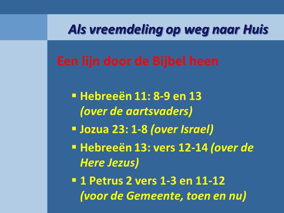 Als vreemdeling op weg naar Huis Een lijn door de Bijbel heen  Hebreeën 11: 8-9 en 13 (over de aartsvaders)  Jozua 23: 1-8 (over Israel)  Hebreeën