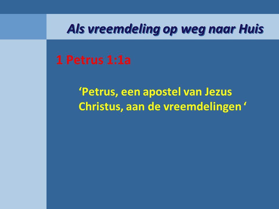 Als vreemdeling op weg naar Huis 1 Petrus 1:1a 'Petrus, een apostel van Jezus Christus, aan de vreemdelingen '