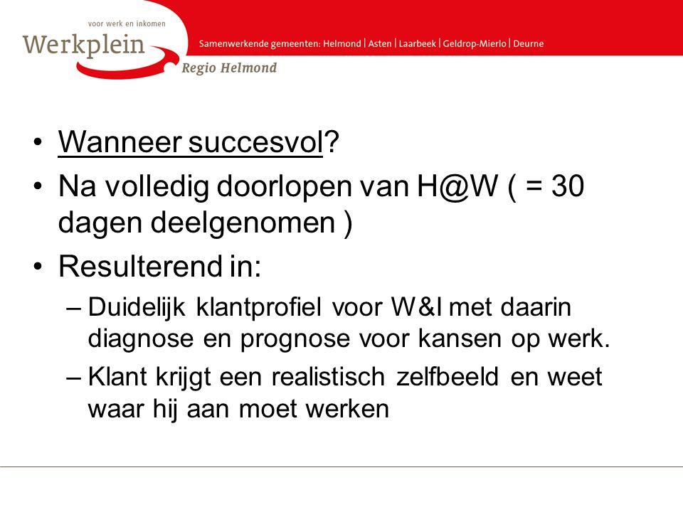 •Wanneer succesvol? •Na volledig doorlopen van H@W ( = 30 dagen deelgenomen ) •Resulterend in: –Duidelijk klantprofiel voor W&I met daarin diagnose en