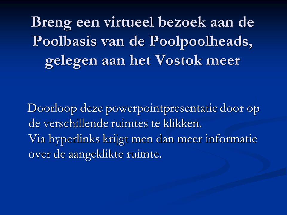Breng een virtueel bezoek aan de Poolbasis van de Poolpoolheads, gelegen aan het Vostok meer Doorloop deze powerpointpresentatie door op de verschillende ruimtes te klikken.