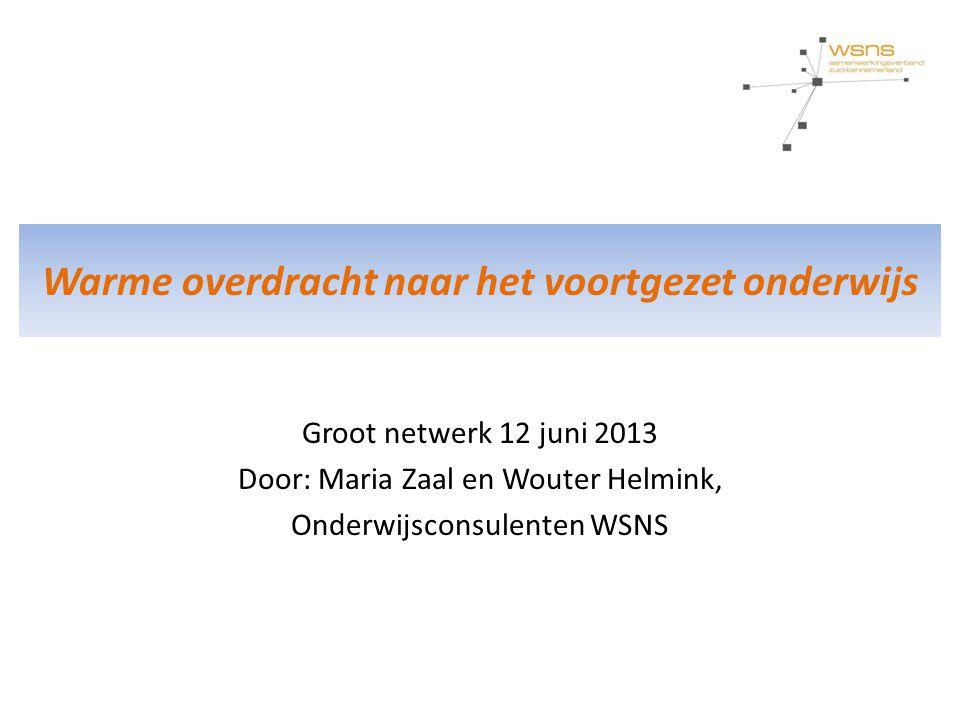Warme overdracht naar het voortgezet onderwijs Groot netwerk 12 juni 2013 Door: Maria Zaal en Wouter Helmink, Onderwijsconsulenten WSNS