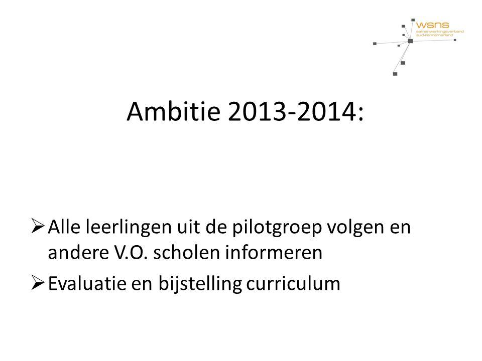 Ambitie 2013-2014:  Alle leerlingen uit de pilotgroep volgen en andere V.O. scholen informeren  Evaluatie en bijstelling curriculum