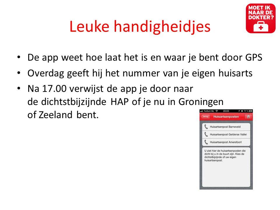 Leuke handigheidjes • De app weet hoe laat het is en waar je bent door GPS • Overdag geeft hij het nummer van je eigen huisarts • Na 17.00 verwijst de app je door naar de dichtstbijzijnde HAP of je nu in Groningen of Zeeland bent.