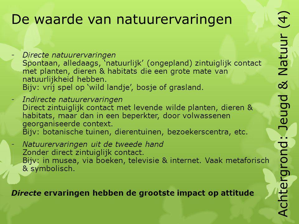 De waarde van natuurervaringen -Directe natuurervaringen Spontaan, alledaags, 'natuurlijk' (ongepland) zintuiglijk contact met planten, dieren & habitats die een grote mate van natuurlijkheid hebben.