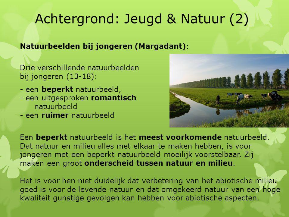 Achtergrond: Jeugd & Natuur (2) Natuurbeelden bij jongeren (Margadant): Drie verschillende natuurbeelden bij jongeren (13-18): - een beperkt natuurbeeld, - een uitgesproken romantisch natuurbeeld - een ruimer natuurbeeld Een beperkt natuurbeeld is het meest voorkomende natuurbeeld.