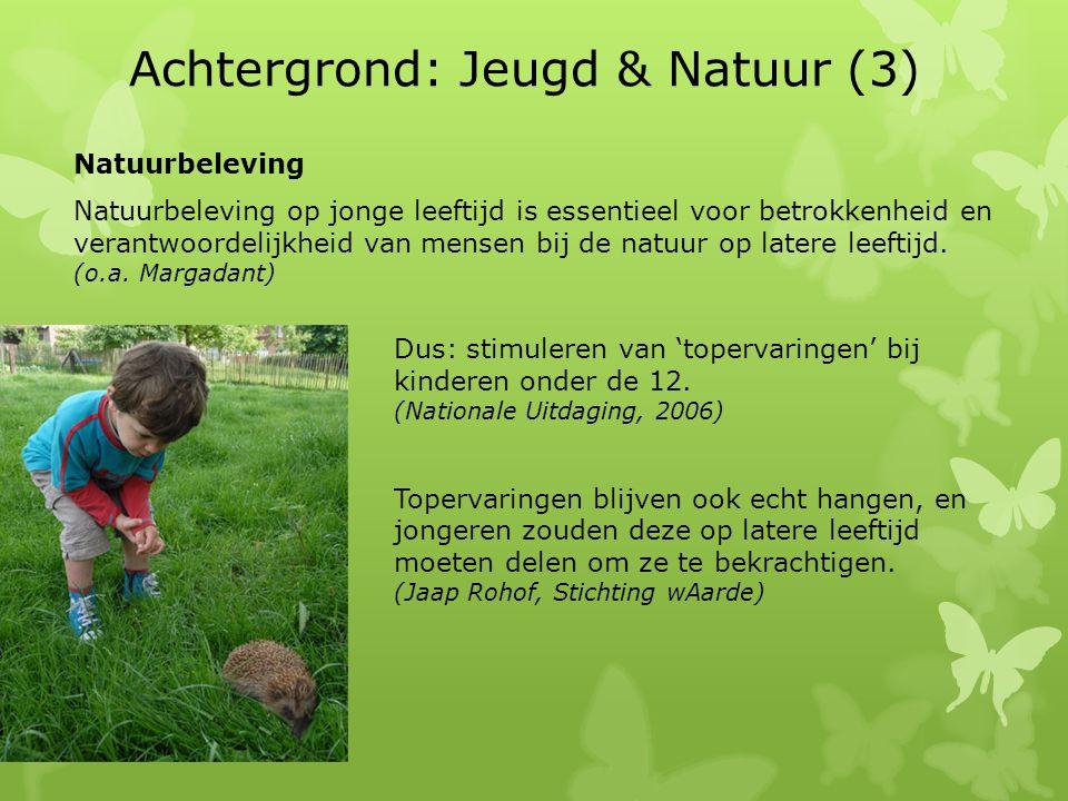 Achtergrond: Jeugd & Natuur (3) Natuurbeleving Natuurbeleving op jonge leeftijd is essentieel voor betrokkenheid en verantwoordelijkheid van mensen bij de natuur op latere leeftijd.