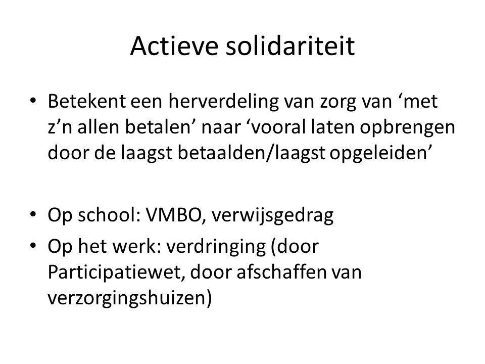 Actieve solidariteit • Betekent een herverdeling van zorg van 'met z'n allen betalen' naar 'vooral laten opbrengen door de laagst betaalden/laagst opgeleiden' • Op school: VMBO, verwijsgedrag • Op het werk: verdringing (door Participatiewet, door afschaffen van verzorgingshuizen)