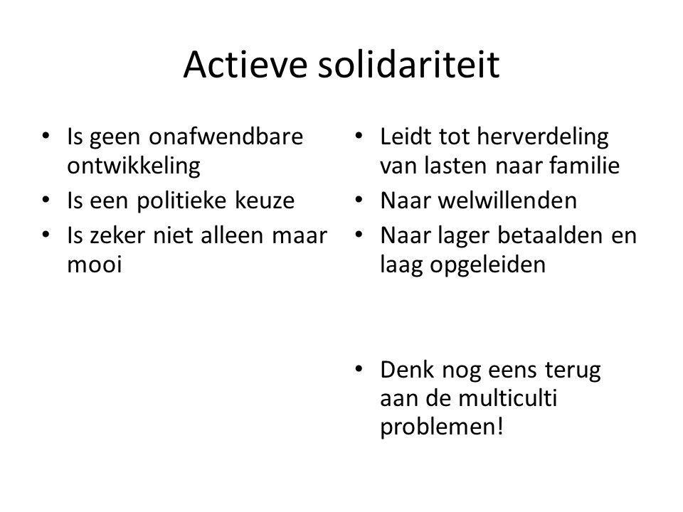 Actieve solidariteit • Is geen onafwendbare ontwikkeling • Is een politieke keuze • Is zeker niet alleen maar mooi • Leidt tot herverdeling van lasten naar familie • Naar welwillenden • Naar lager betaalden en laag opgeleiden • Denk nog eens terug aan de multiculti problemen!
