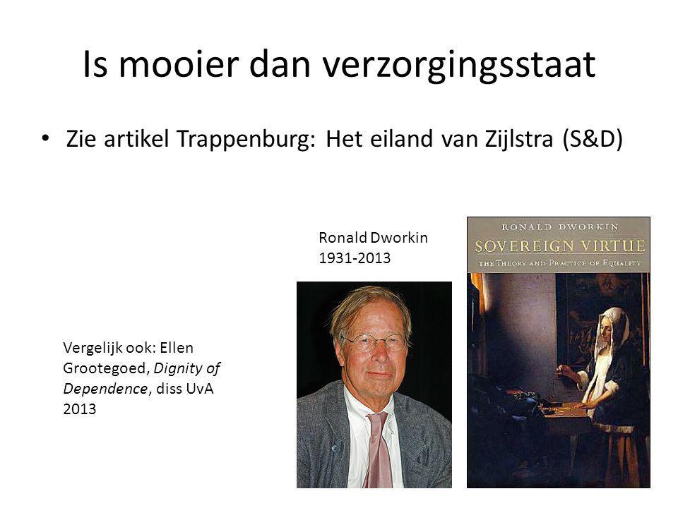 Is mooier dan verzorgingsstaat • Zie artikel Trappenburg: Het eiland van Zijlstra (S&D) Ronald Dworkin 1931-2013 Vergelijk ook: Ellen Grootegoed, Dignity of Dependence, diss UvA 2013