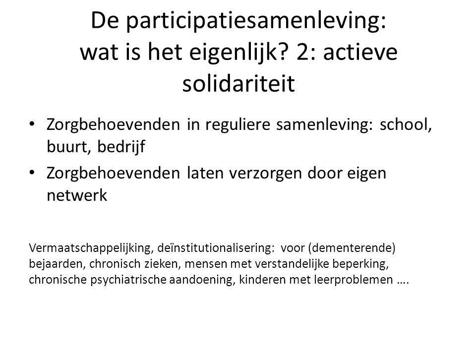 De participatiesamenleving: wat is het eigenlijk? 2: actieve solidariteit • Zorgbehoevenden in reguliere samenleving: school, buurt, bedrijf • Zorgbeh