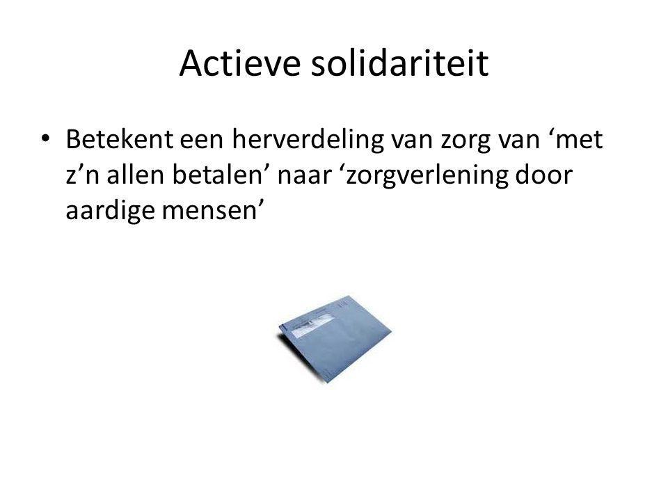 Actieve solidariteit • Betekent een herverdeling van zorg van 'met z'n allen betalen' naar 'zorgverlening door aardige mensen'