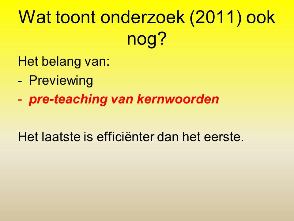 Wat toont onderzoek (2011) ook nog? Het belang van: -Previewing -pre-teaching van kernwoorden Het laatste is efficiënter dan het eerste.