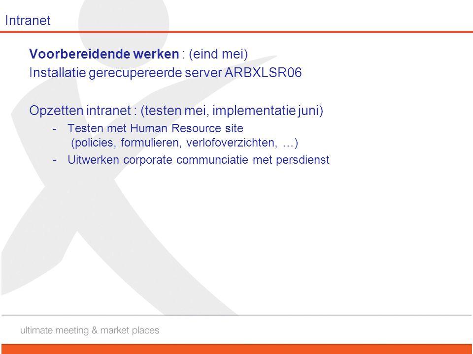 Intranet Voorbereidende werken : (eind mei) Installatie gerecupereerde server ARBXLSR06 Opzetten intranet : (testen mei, implementatie juni) -Testen m