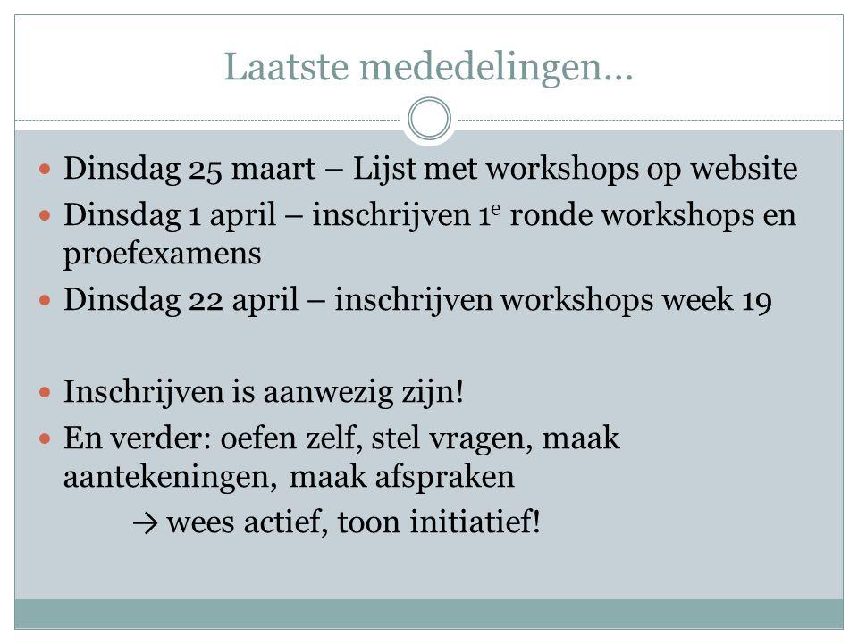 Laatste mededelingen…  Dinsdag 25 maart – Lijst met workshops op website  Dinsdag 1 april – inschrijven 1 e ronde workshops en proefexamens  Dinsdag 22 april – inschrijven workshops week 19  Inschrijven is aanwezig zijn.