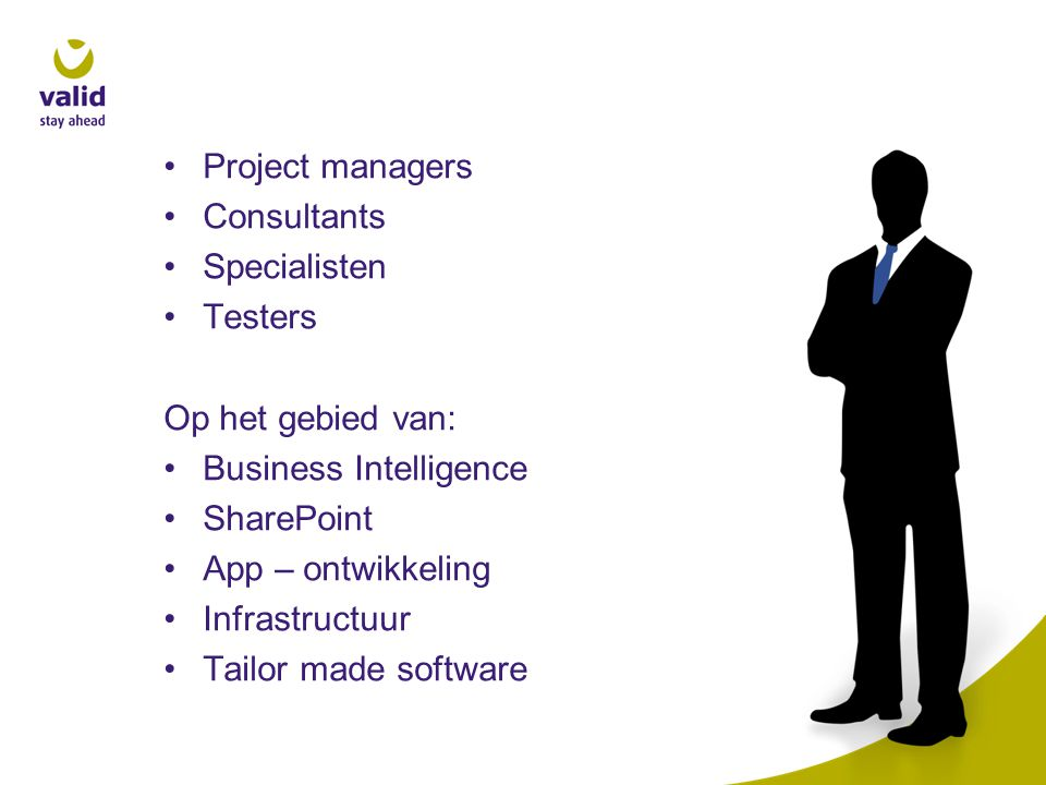 •Project managers •Consultants •Specialisten •Testers Op het gebied van: •Business Intelligence •SharePoint •App – ontwikkeling •Infrastructuur •Tailor made software