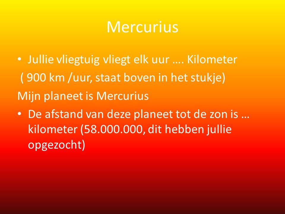 Mercurius • Jullie vliegtuig vliegt elk uur …. Kilometer ( 900 km /uur, staat boven in het stukje) Mijn planeet is Mercurius • De afstand van deze pla