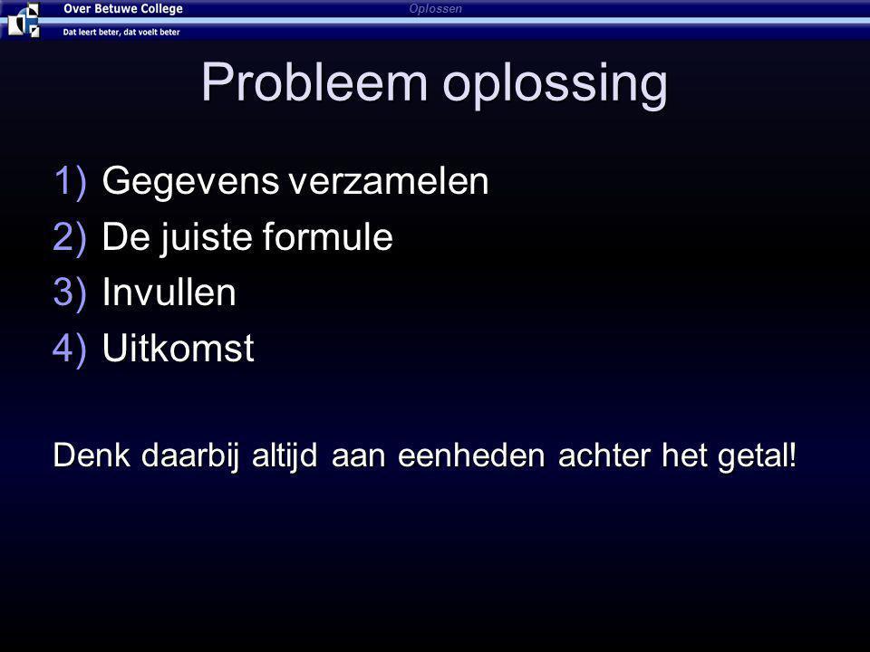 Probleem oplossing 1)Gegevens verzamelen 2)De juiste formule 3)Invullen 4)Uitkomst Denk daarbij altijd aan eenheden achter het getal.