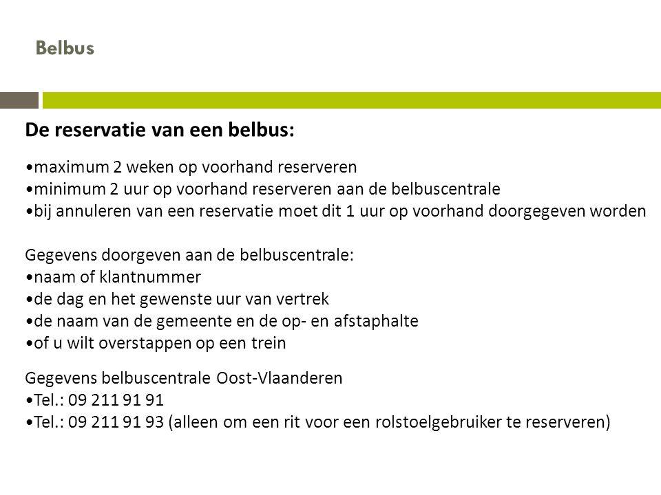 De reservatie van een belbus: •maximum 2 weken op voorhand reserveren •minimum 2 uur op voorhand reserveren aan de belbuscentrale •bij annuleren van een reservatie moet dit 1 uur op voorhand doorgegeven worden Gegevens doorgeven aan de belbuscentrale: •naam of klantnummer •de dag en het gewenste uur van vertrek •de naam van de gemeente en de op- en afstaphalte •of u wilt overstappen op een trein Gegevens belbuscentrale Oost-Vlaanderen •Tel.: 09 211 91 91 •Tel.: 09 211 91 93 (alleen om een rit voor een rolstoelgebruiker te reserveren) Belbus