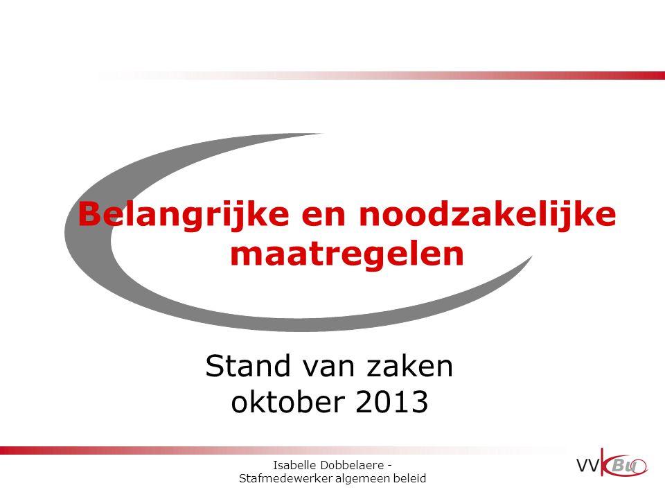 Belangrijke en noodzakelijke maatregelen Stand van zaken oktober 2013 Isabelle Dobbelaere - Stafmedewerker algemeen beleid