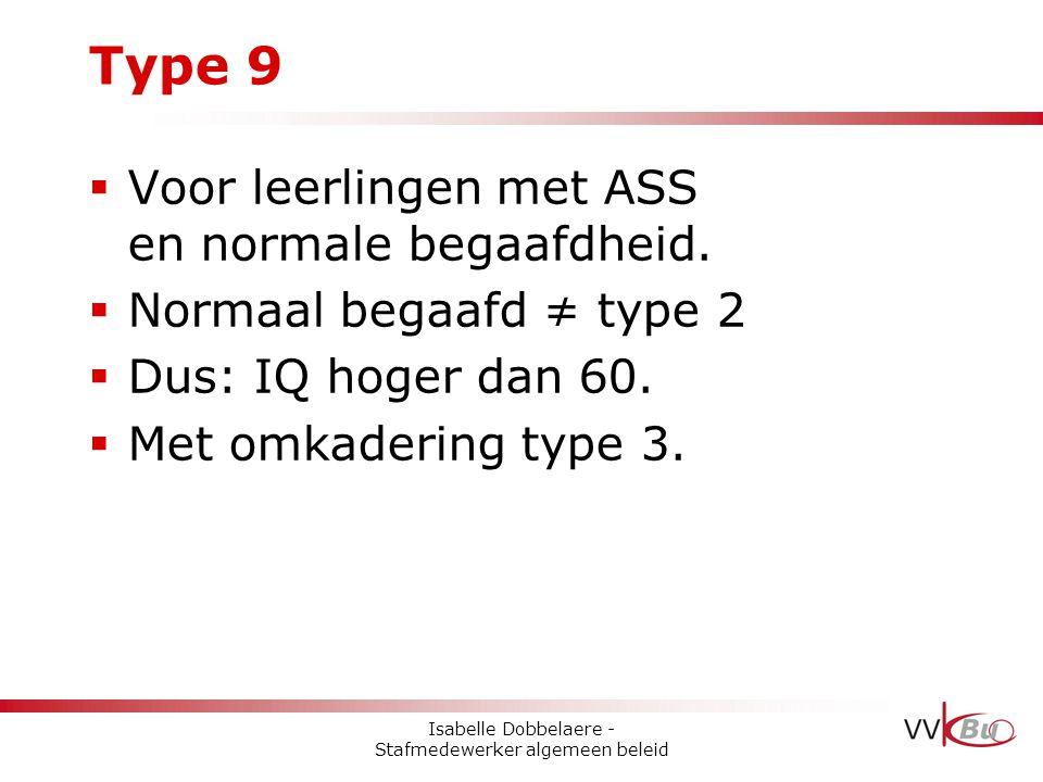 Type 9  Voor leerlingen met ASS en normale begaafdheid.  Normaal begaafd ≠ type 2  Dus: IQ hoger dan 60.  Met omkadering type 3. Isabelle Dobbelae