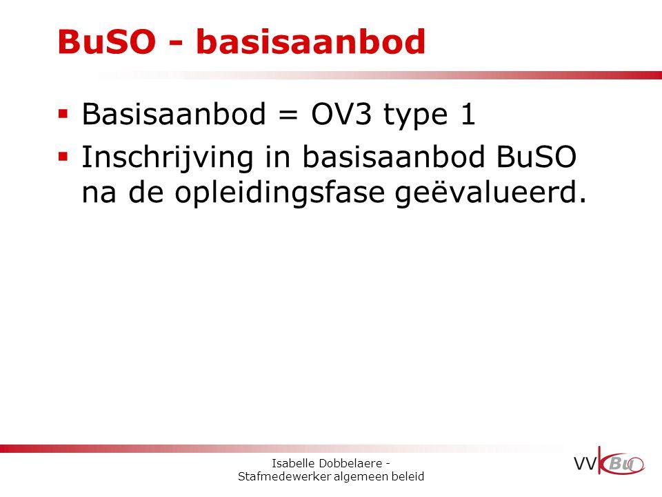 BuSO - basisaanbod  Basisaanbod = OV3 type 1  Inschrijving in basisaanbod BuSO na de opleidingsfase geëvalueerd. Isabelle Dobbelaere - Stafmedewerke